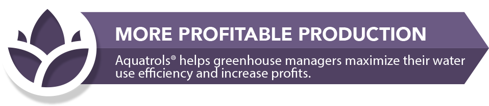 Aquatrols Horticulture: More Profitable Production. Aquatrols helps greenhouse managers maximize their water use efficiency and increase profits.