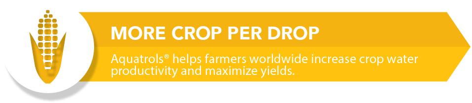 Aquatrols Agriculture: More Crop Per Drop. Aquatrols helps farmers worldwide increase crop water productivity and maximize yields