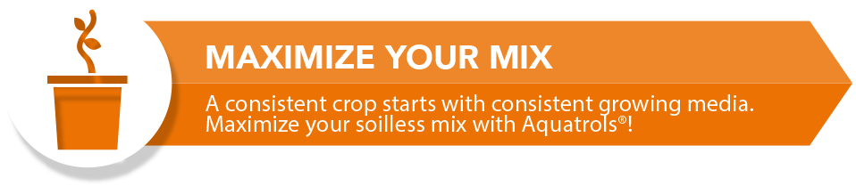 Soilless Market Banner. Maximize your Mix. A consistent crop start with consistent growing media. Maximize your soilless mix with Aquatrols.