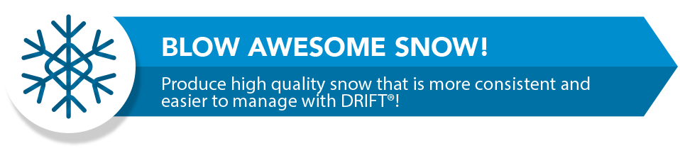 Snowmaking Banner. Blow awesome snow! Produce high quality snow that is more consistent and easier to manage with Drift!